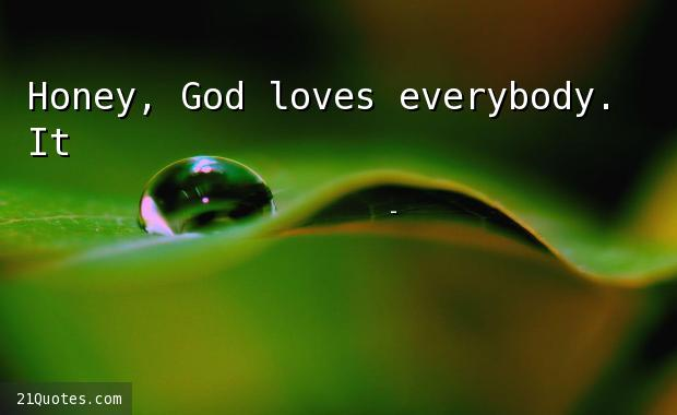Honey, God loves everybody. It's human beings who mess things up.