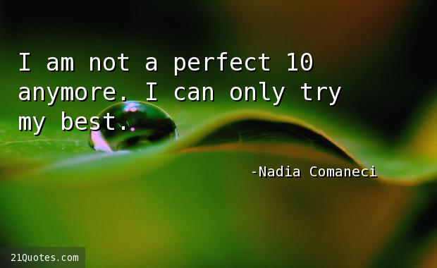 I am not a perfect 10 anymore. I can only try my best.