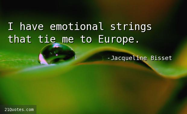 I have emotional strings that tie me to Europe.