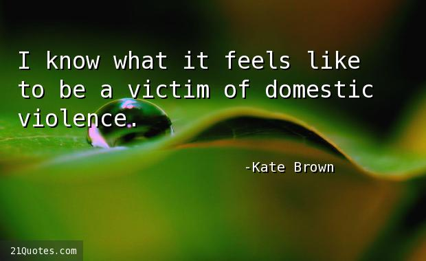 I know what it feels like to be a victim of domestic violence.