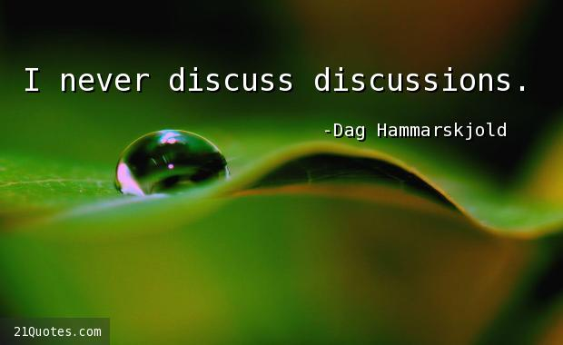 I never discuss discussions.