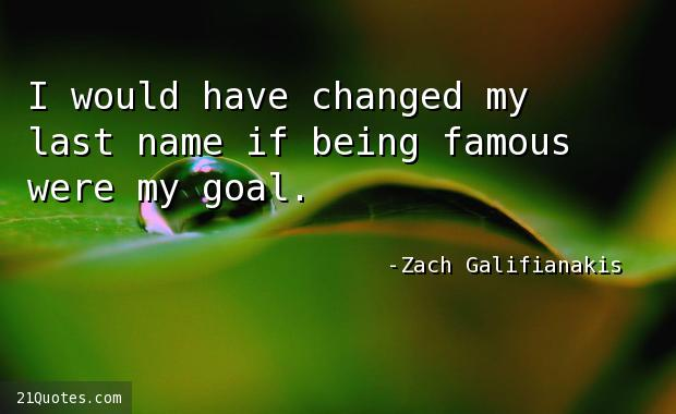 I would have changed my last name if being famous were my goal.