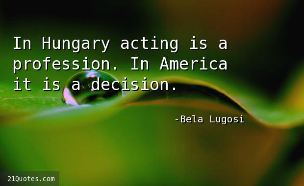 In Hungary acting is a profession. In America it is a decision.
