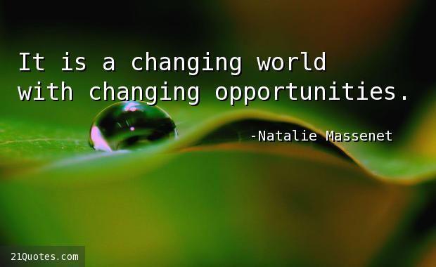 It is a changing world with changing opportunities.