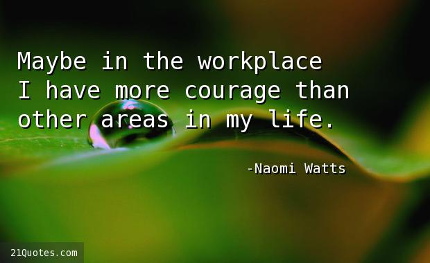 Maybe in the workplace I have more courage than other areas in my life.