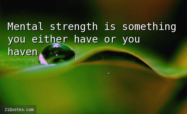 Mental strength is something you either have or you haven't.