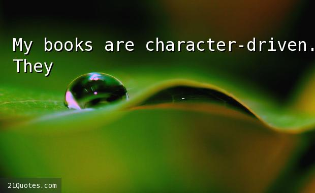 My books are character-driven. They're not driven by the story.
