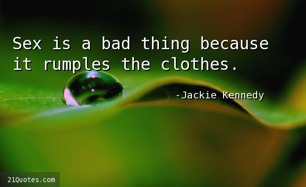 Sex is a bad thing because it rumples the clothes.