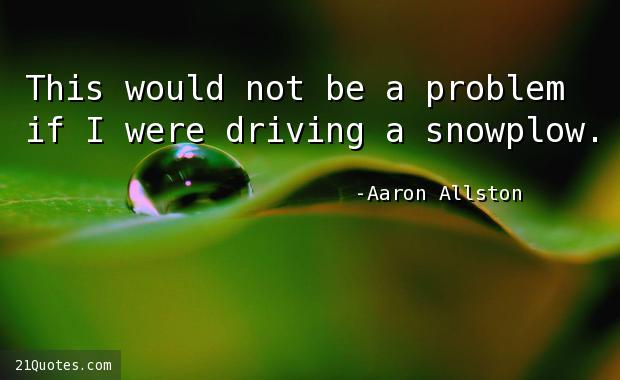 This would not be a problem if I were driving a snowplow.