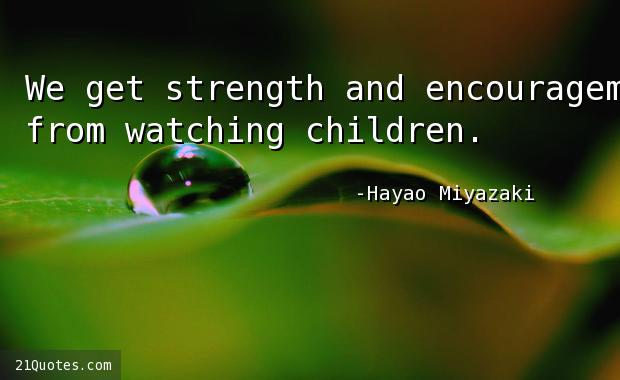 We get strength and encouragement from watching children.