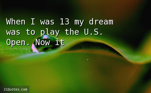 When I was 13 my dream was to play the U.S. Open. Now it's to win it.