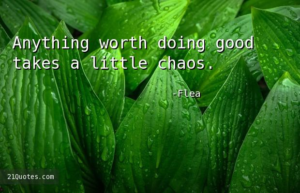Anything worth doing good takes a little chaos.