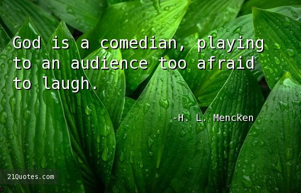 God is a comedian, playing to an audience too afraid to laugh.
