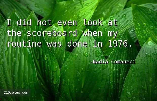 I did not even look at the scoreboard when my routine was done in 1976.