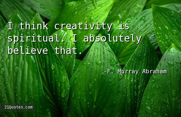 I think creativity is spiritual. I absolutely believe that.