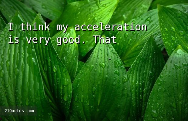 I think my acceleration is very good. That's the key for me.