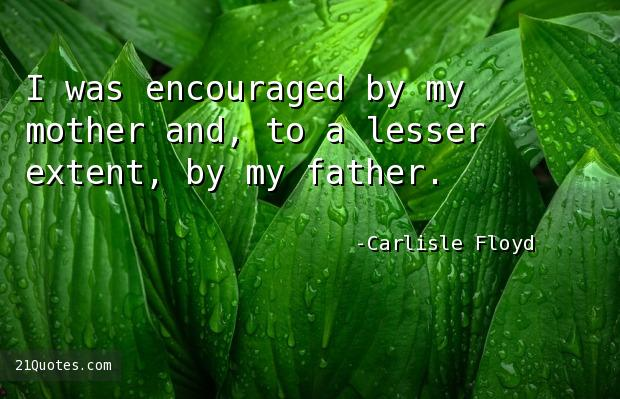 I was encouraged by my mother and, to a lesser extent, by my father.