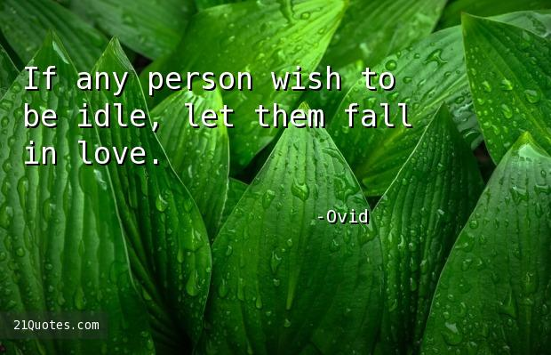 If any person wish to be idle, let them fall in love.