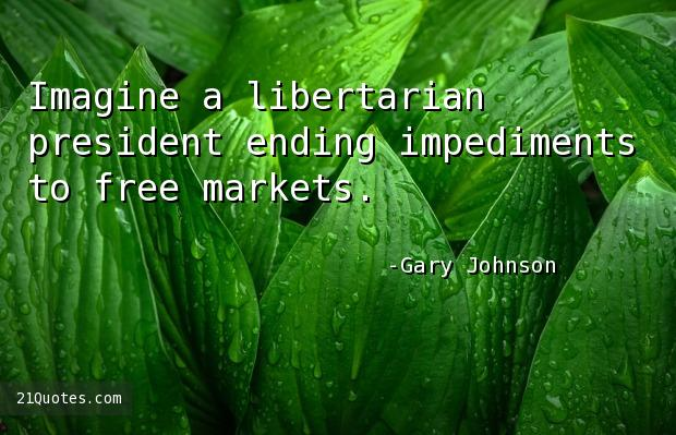 Imagine a libertarian president ending impediments to free markets.