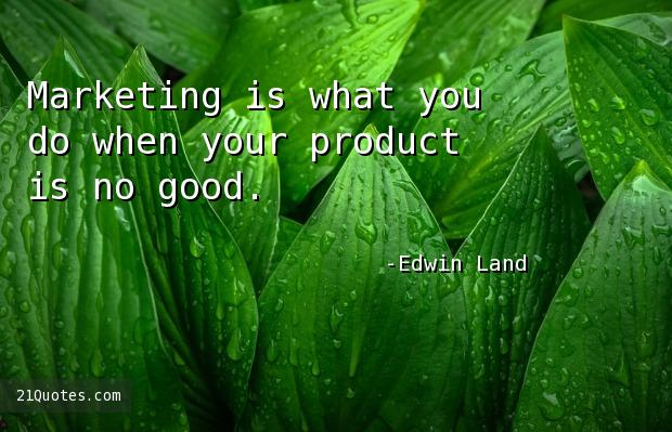 Marketing is what you do when your product is no good.