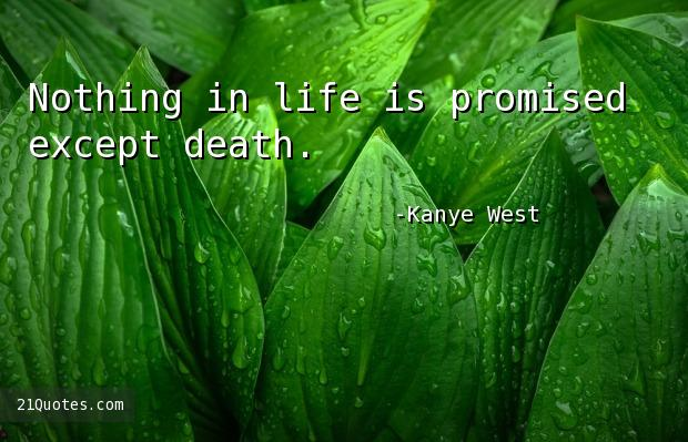 Nothing in life is promised except death.