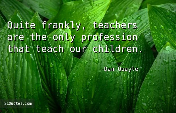 Quite frankly, teachers are the only profession that teach our children.