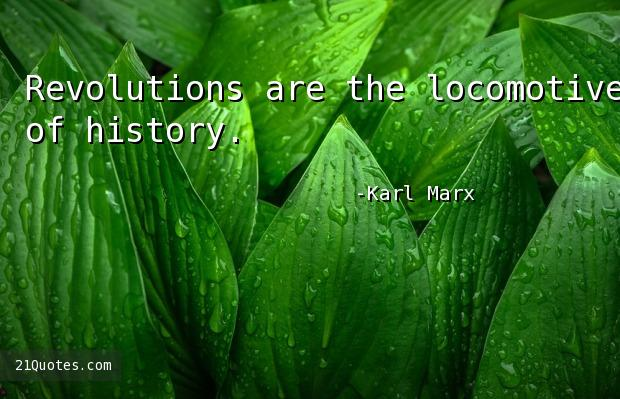 Revolutions are the locomotives of history.