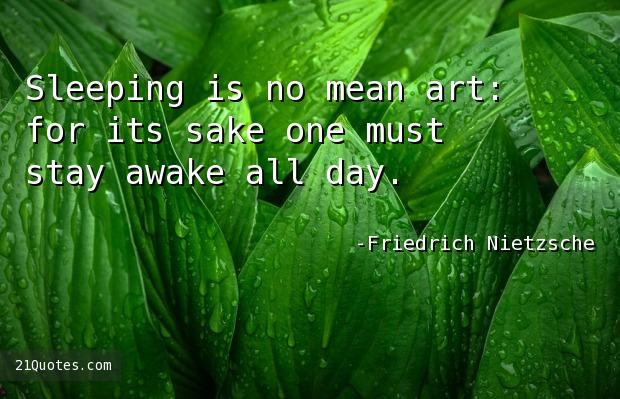 Sleeping is no mean art: for its sake one must stay awake all day.