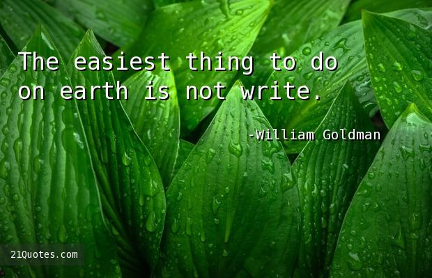 The easiest thing to do on earth is not write.