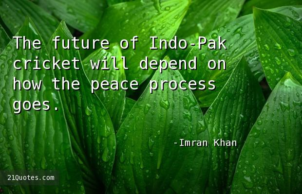 The future of Indo-Pak cricket will depend on how the peace process goes.