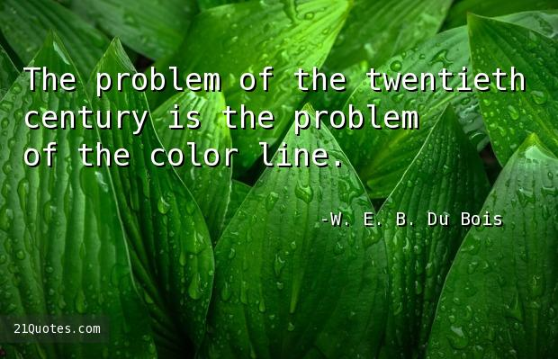 The problem of the twentieth century is the problem of the color line.