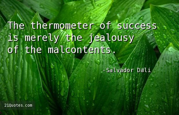 The thermometer of success is merely the jealousy of the malcontents.