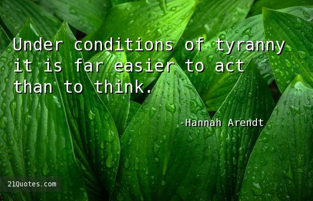 Under conditions of tyranny it is far easier to act than to think.