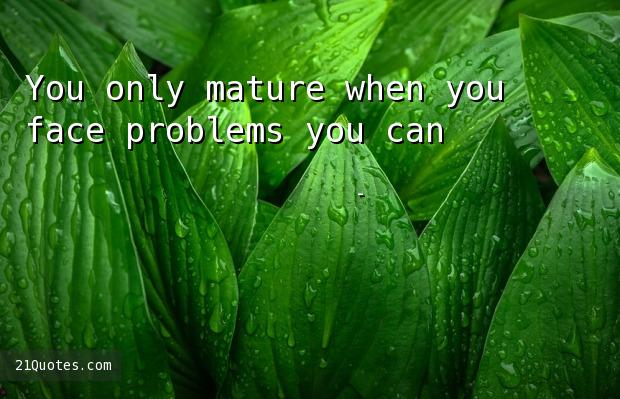 You only mature when you face problems you can't deal with.