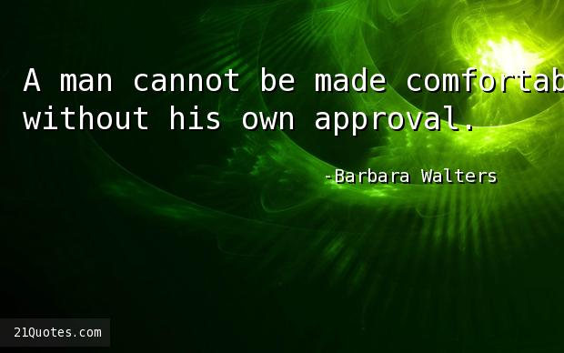 A man cannot be made comfortable without his own approval.
