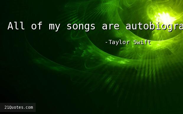 All of my songs are autobiographical.