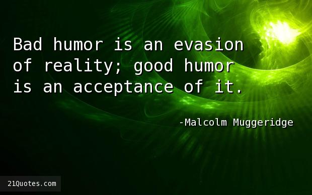 Bad humor is an evasion of reality; good humor is an acceptance of it.
