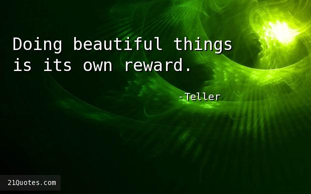 Doing beautiful things is its own reward.