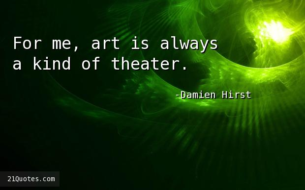 For me, art is always a kind of theater.