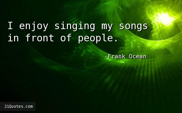 I enjoy singing my songs in front of people.