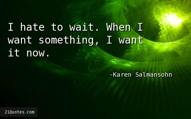 I hate to wait. When I want something, I want it now.