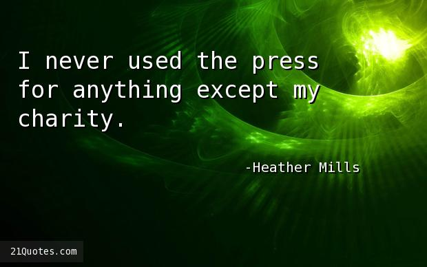 I never used the press for anything except my charity.