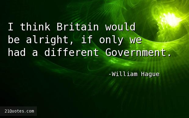 I think Britain would be alright, if only we had a different Government.