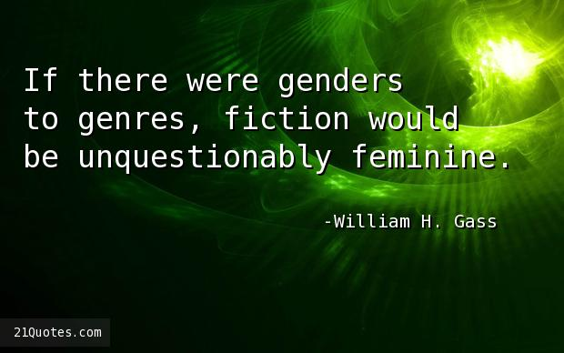 If there were genders to genres, fiction would be unquestionably feminine.