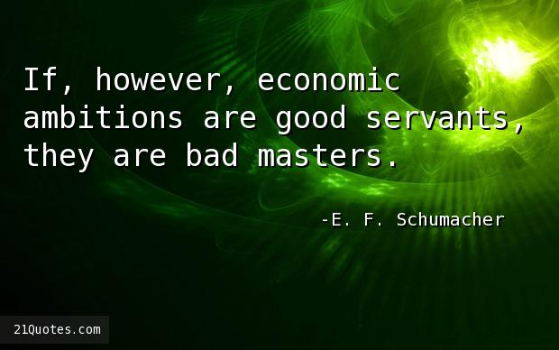 If, however, economic ambitions are good servants, they are bad masters.