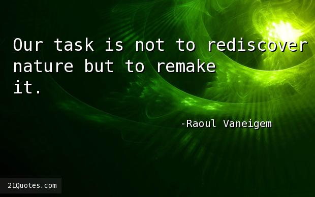 Our task is not to rediscover nature but to remake it.