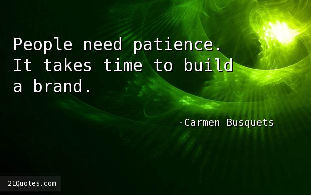 People need patience. It takes time to build a brand.