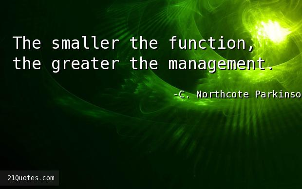 The smaller the function, the greater the management.