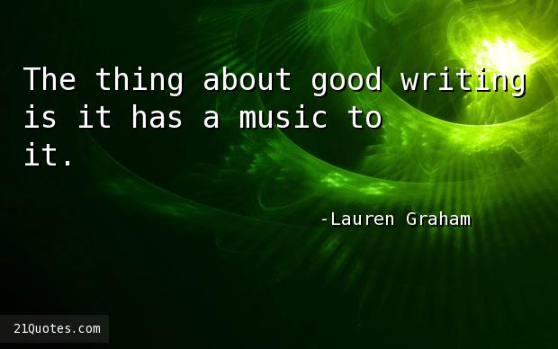 The thing about good writing is it has a music to it.