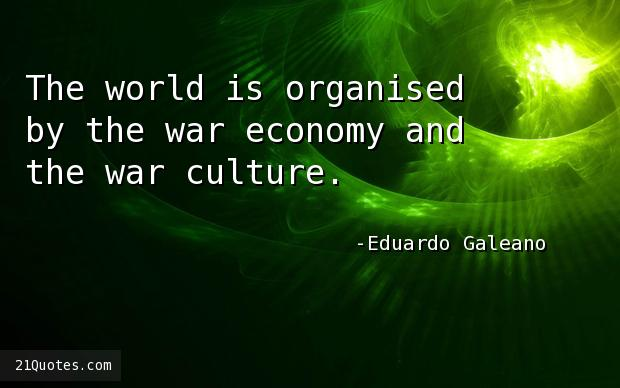 The world is organised by the war economy and the war culture.